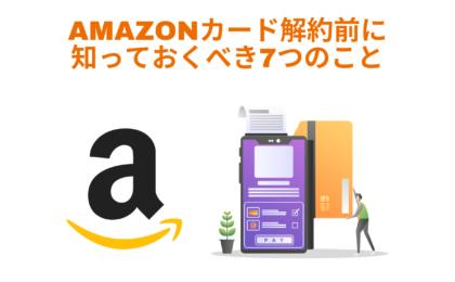 Amazonカードを解約する前に知っておけばよかった5つのこと!他にもAmazonの買い物で得するカードあります!