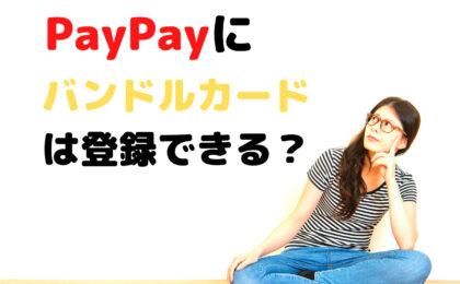 PayPayにバンドルカードは登録可能?リアルカードなしで登録できて便利!